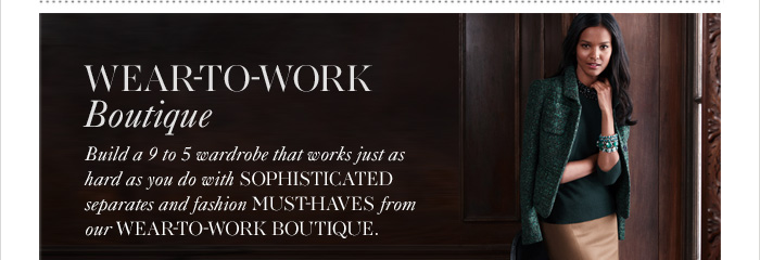 WEAR-TO-WORK BOUTIQUE Build a 9 to 5 wardrobe that works just as hard as you do  with sophisticated separates and fashion must-haves from  our wear-to-work boutique.
