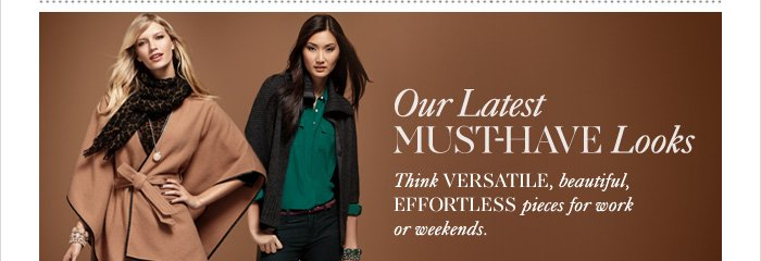 OUR LATEST MUST-HAVE LOOKS Think versatile, beautiful, effortless pieces for work or weekends.