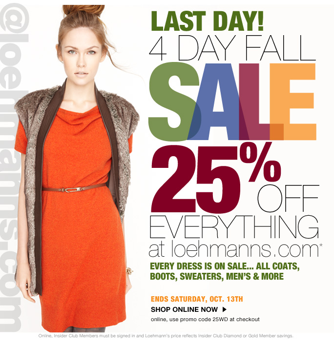 always free shipping  on all orders over $1OO* @loehmanns.com Last day!  4 day fall  SALE 25% OFF everything at loehmanns.com* every dress is on sale... all coats,  boots, sweaters, men's & more  Ends Saturday, Oct. 13th shop online now online, use promo code 25WD at checkout  Online, Insider Club Members must be signed in and Loehmann's price reflects Insider Club Diamond or Gold Member savings.