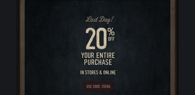 LAST DAY! 20% OFF YOUR ENTIRE PURCHASE IN STORES & ONLINE* USE CODE 35284