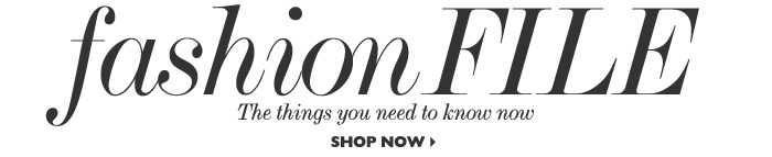 FASHION FILE – The things you need to know now. SHOP NOW