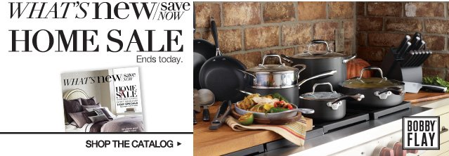 What's New / Save Now Home Sale. Ends Today.