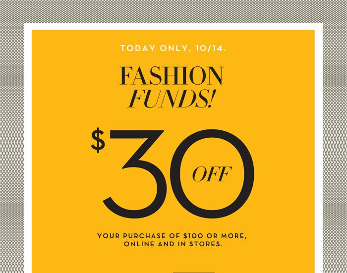 TODAY ONLY, 10/14. FASHION FUNDS! $30 OFF YOUR PURCHASE OF $100 OR MORE, ONLINE AND IN STORES.