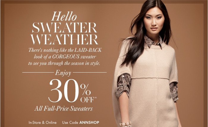 Hello SWEATER WEATHER  There's nothing like the laid–back  look of a gorgeous sweater  to see you through the season in style.  ENJOY 30% OFF* All Full–Price Sweaters   In–Store & Online Use Code ANNSHOP