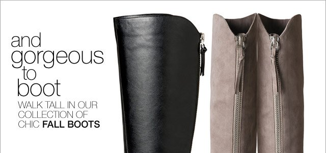 and gorgeous to boot...walk tall in our collection of chic Fall boots
