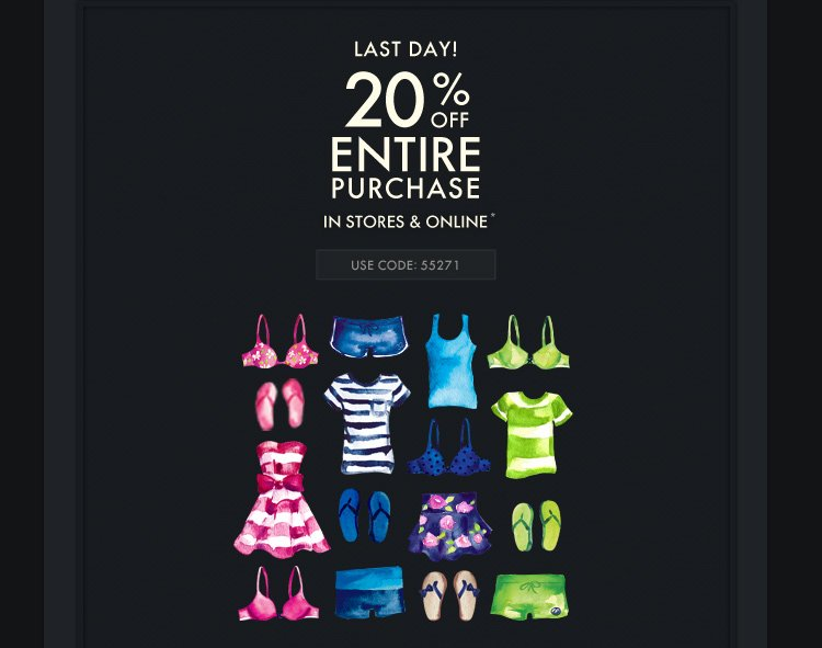LAST DAY! 20% OFF ENTIRE PURCHASE IN  STORES & ONLINE* USE CODE 55271