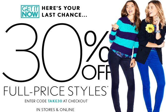 GET IT NOW HERE'S YOUR LAST CHANCE... 30% OFF FULL–PRICE STYLES* ENTER CODE TAKE30 AT CHECKOUT IN STORES & ONLINE
