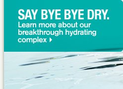 SAY BYE BYE DRY Learn more about our breakthrough hydrating complex