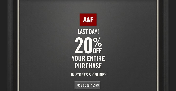 A&F LAST DAY! 20% OFF YOUR ENTIRE PURCHASE IN STORES &  ONLINE* USE CODE: 15379