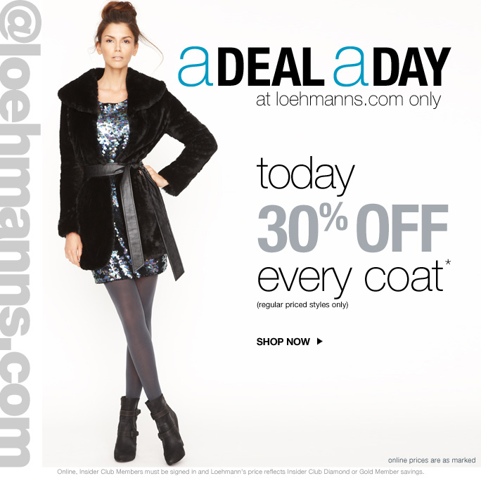always free shipping  on all orders over $1OO* @loehmanns.com A deal a day at loehmanns.com only  today 30% off  every coat* (regular priced styles only) Shop now  Online prices are as marked Online, Insider Club Members must be signed in and Loehmann's price reflects Insider Club Diamond or Gold Member savings.
