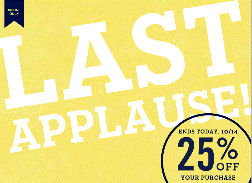 ONLINE ONLY | LAST APPLAUSE!. ENDS TODAY, 10/14 - 25% OFF YOUR PURCHASE
