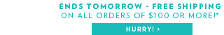 Ends tomorrow - Free Shipping on All Orders of $100 or More!*