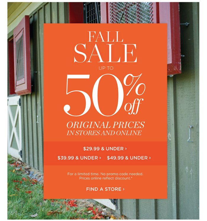 FALL SALE up to 50% off Original Prices in Stores and Online. For a limited time. No promo code needed. Prices online reflect discount. Find a Store.