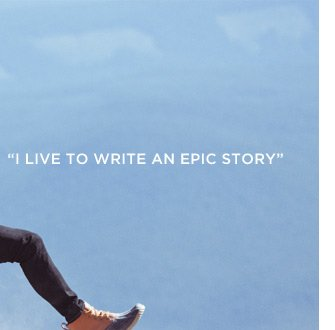 """I Live To Write An Epic Story"""