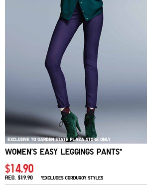 EXCLUSIVE TO GARDEN STATE PLAZA STORE ONLY. Women's Easy Leggings Pants* $14.90 REG. $19.90 *Excludes corduroy styles