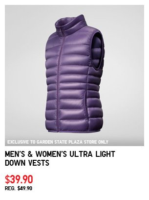 EXCLUSIVE TO GARDEN STATE PLAZA STORE ONLY. Men's & Women's Ultra Light Down Vests $39.90 REG. $49.90