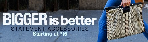 Bigger is Better - Statement Accessories starting at $16