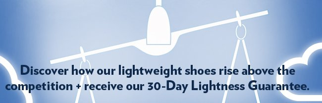 Discover how our lightweight shoes rise above the competition + receive our 30-Day Lightness Guarantee