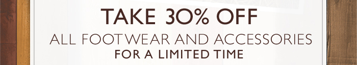 TAKE 30% OFF ALL FOOTWEAR AND ACCESSORIES FOR A LIMITED TIME