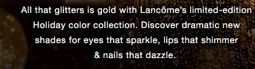 All that glitters is gold with Lancôme's limited-edition Holiday color collection. Discover dramatic new shades for eyes that sparkle, lips that shimmer & nails that dazzle.