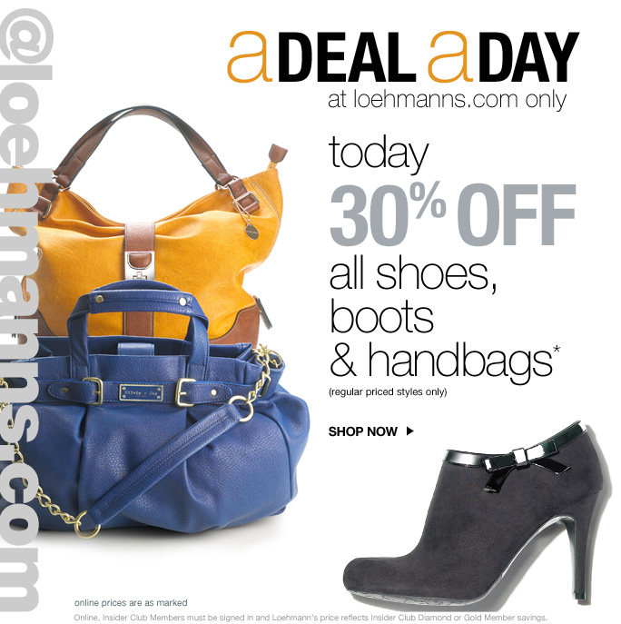 always free shipping  on all orders over $1OO* @loehmanns.com A deal a day at loehmanns.com only  today 30% off  all shoes, boots & handbags* (regular priced styles only)  Online prices are as marked Online, Insider Club Members must be signed in and Loehmann's price reflects Insider Club Diamond or Gold Member savings.