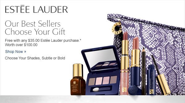 Estée Lauder. Our Best Sellers Choose Your Gift. Free with any $35.00 Estée Lauder purchase.* Worth over $100.00. Shop now. Choose Your Shades, Subtle or Bold.