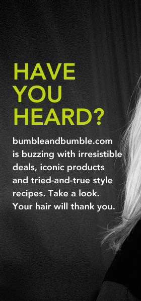 Have you heard?   bumbleandbumble.com is buzzing with irresistible  deals, iconic products and tried-and-true style recipes. Take a look.  Your hair will thank you.