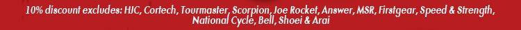10% discount excludes: HJC, Cortech, Tourmaster, Scorpion, Firstgear, Speed & Strength, National Cycle, Bell, Shoei & Arai