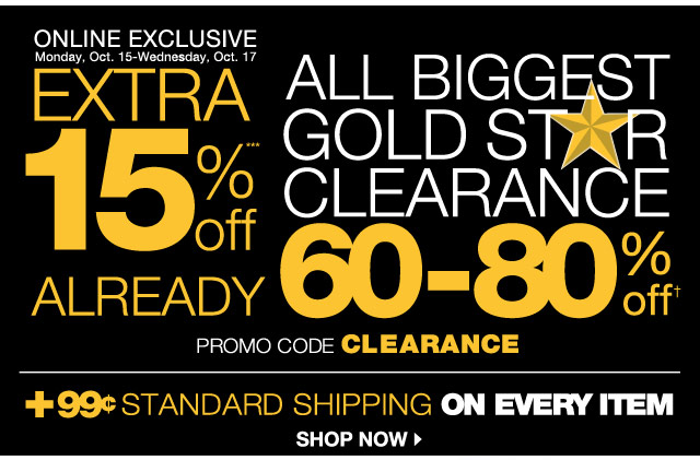 ONLINE EXCLUSIVE: Monday, Oct. 15-Wednesday, Oct. 17.  Extra 15% Off All Biggest Gold Star Clearance Already 60-80% Off. Promo Code CLEARANCE. Plus, 99¢ standard shipping on every item! SHOP NOW.