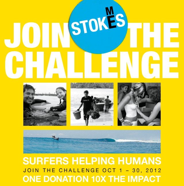 Join The StokesMe Challenge - Surfers Helping Humans - Join The Challenge October 1 - 30, 2012 - One Donation, 10X The Impact.