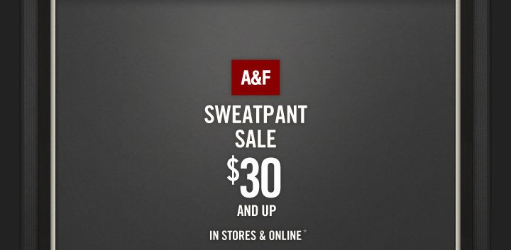 A&F SWEATPANT SALE $30 AND UP IN STORES & ONLINE*