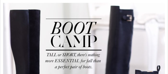 BOOT CAMP Tall or short, there's nothing more essential for fall  than a perfect pair of boots.