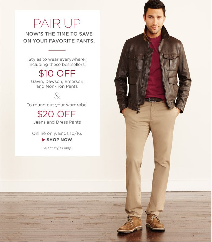PAIR UP | NOW'S THE TIME TO SAVE ON YOUR FAVORITE PANTS | STYLES TO WEAR EVERYWHERE, INCLUDING THESE BESTSELLERS: $10 OFF GAVIN, DAWSON, EMERSON AND NON-IRON PANTS & $20 OFF JEANS AND DRESS PANTS | ONLINE ONLY. ENDS 10/16. Shop NOW | SELECT STYLES ONLY.
