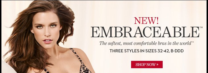 NEW! EMBRACEABLE™ The softest, most comfortable bras in the world™  Three Styles In Sizes 32–42, B–DDD  SHOP NOW