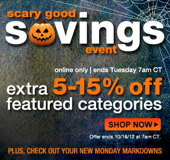 Scary Good Savings Event | online only, ends Tuesday 7am CT | EXTRA 5-15% OFF FEATURED CATEGORIES | offer ends 10/16/12 at 7am CT | SHOP NOW | plus CHECK OUT YOUR NEW MONDAY MARKDOWNS