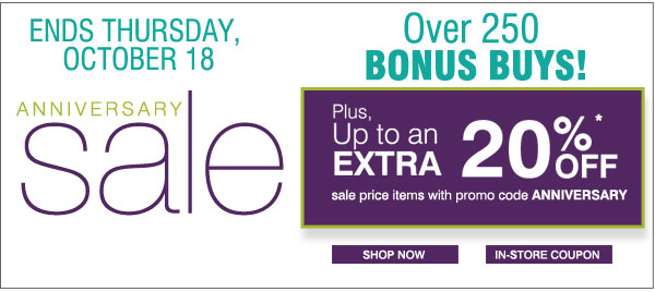 Ends Thursday, October 18 Anniversary Sale. Over 250 BONUS BUYS! Plus, up to an extra 20% OFF sale price items with promo code ANNIVERSARY. Shop now. In-store Coupon