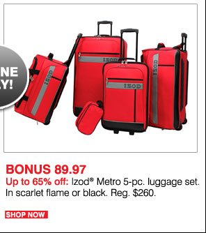 Online only! BONUS 89.97 Up to 65% off: Izod® Metro 5-pc. luggage set. In scarlet flame or black. Reg $260. Shop  now.