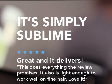 IT'S SIMPLY SUBLIME Great and it delivers! This does everything the review promises. It also is light enough to  work well on fine hair. Love it! —alegalgamble (North Carolina)