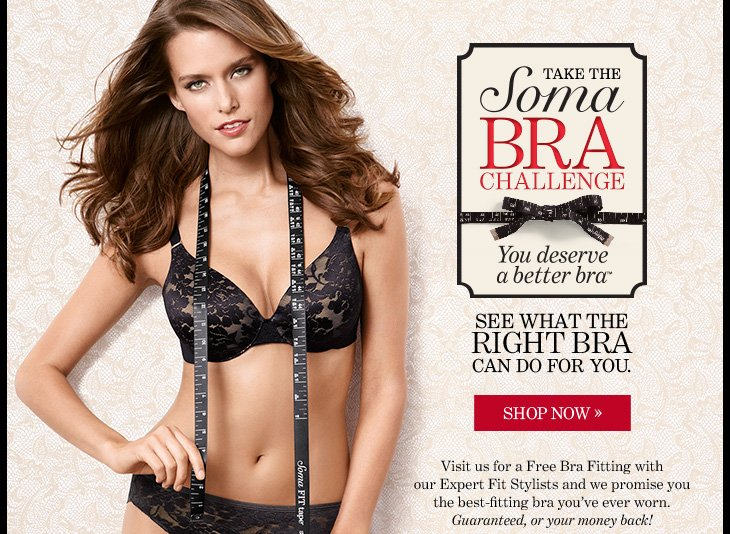 TAKE THE SOMA BRA CHALLENGE You Deserve A Better Bra™  See What The Right Bra Can Do For You. Visit us for a Free Bra Fitting with our Expert Fit Stylists and we  promise you the best–fitting bra you've ever worn. Guaranteed, or your money back!  SHOP NOW