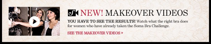 NEW! MAKEOVER VIDEOS You have to see the results! Watch what the right bra does for women who have already taken the Soma Bra Challenge.  SEE THE MAKEOVER VIDEOS