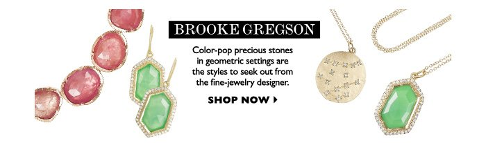 BROOKE GREGSON - Color-pop precious stones in geometric settings are the styles to seek out from the fine-jewelry designer.