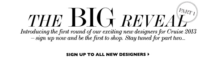 THE BIG REVEAL - Introducing our new designer lineup for Cruise 2013 – and there's more  to come, so stay tuned for part two. Click on  your favorite labels to sign up and be the first to shop the new collections. SIGN UP TO ALL DESIGNERS