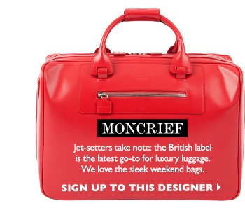 MONCRIEF - Jetsetters take note: the British label is the latest go-to for luxury luggage.  We love the sleek weekend bags. SIGN UP TO  THIS DESIGNER