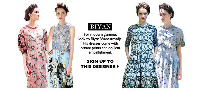 BIYAN - For modern glamour, look to Indonesian designer Biyan Wanaatmadja. His dresses come with ornate prints and opulent  embelishement. SIGN UP TO THIS DESIGNER
