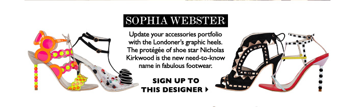 SOPHIA WEBSTER - Update your accessories portfolio with the London designer's graphic heels.The protégée of shoe star Nicholas  Kirkwood, she's the new need-to-know name in fabulous footwear. SIGN UP TO THIS DESIGNER