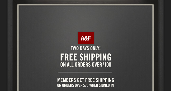 A&F          TWO DAYS ONLY!          FREE SHIPPING ON ALL ORDERS OVER $100          MEMBERS GET FREE SHIPPING ON ORDERS OVER $75 WHEN SIGNED IN
