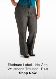 PLATINUM LABEL - NO GAP WAISTBAND TROUSER - PLUS SHOP NOW