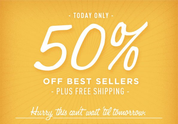 - TODAY ONLY - 50% OFF BEST SELLERS - PLUS FREE SHIPPING - HURRY THIS CAN'T WAIT TIL TOMORROW.
