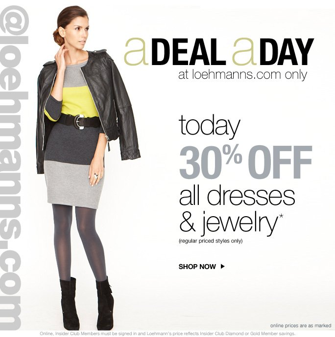 always free shipping  on all orders over $1OO* @loehmanns.com A deal a day at loehmanns.com only today 30% off  all dresses & jewelry* (regular priced styles only)  Shop now  online prices are as marked  Online, Insider Club Members must be signed in and Loehmann's price reflects Insider Club Diamond or Gold Member savings.