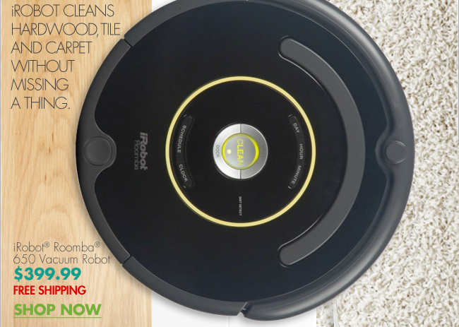 iROBOT CLEANS HARDWOOD, TILE AND CARPET WITHOUT MISSING A THING.  iRobot® Roomba® 650 Vacuum Robot $399.99 FREE SHIPPING SHOP NOW